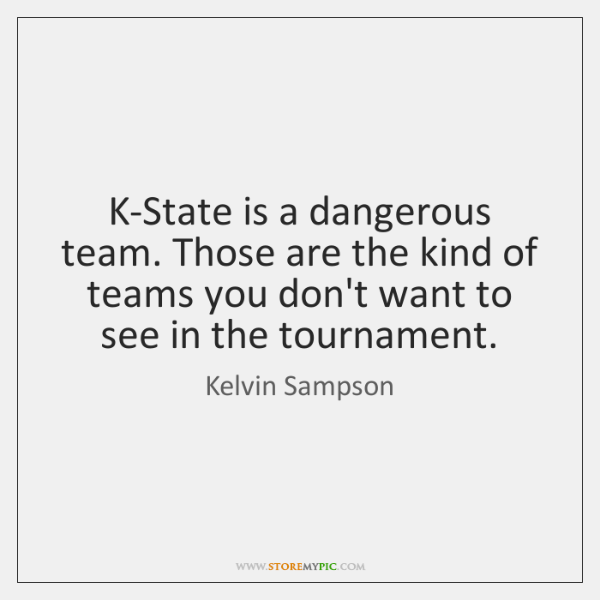 K-State is a dangerous team. Those are the kind of teams you ...