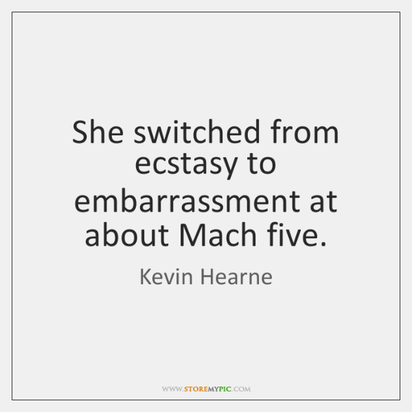 She switched from ecstasy to embarrassment at about Mach five.