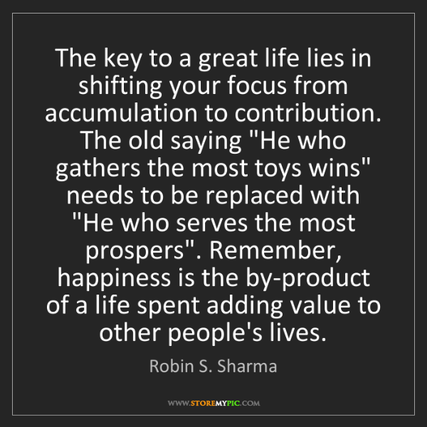Robin S. Sharma: The key to a great life lies in shifting your focus from...