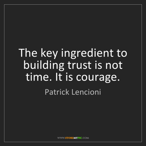 Patrick Lencioni: The key ingredient to building trust is not time. It...