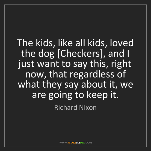 Richard Nixon: The kids, like all kids, loved the dog [Checkers], and...