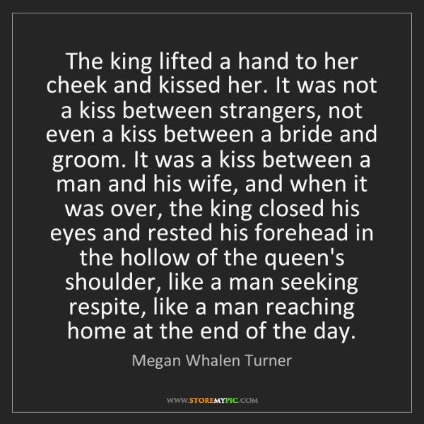 Megan Whalen Turner: The king lifted a hand to her cheek and kissed her. It...