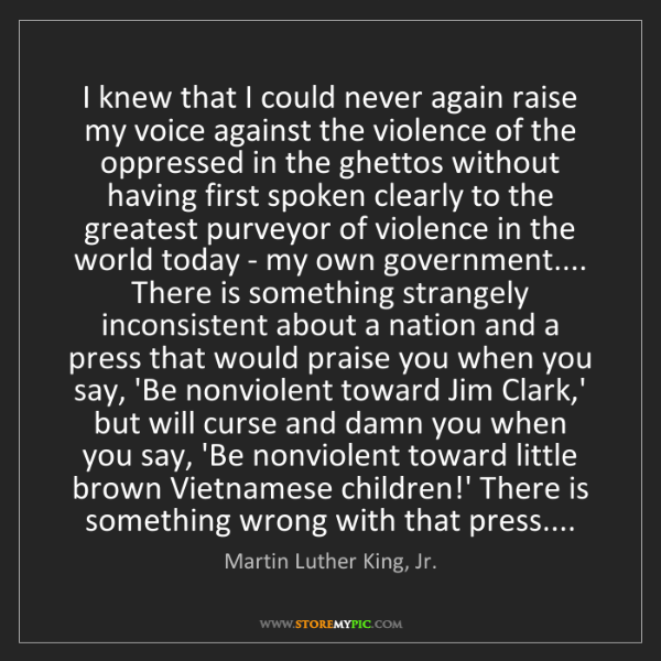 Martin Luther King, Jr.: I knew that I could never again raise my voice against...