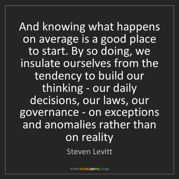 Steven Levitt: And knowing what happens on average is a good place to...