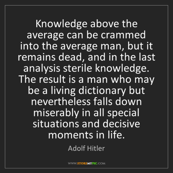 Adolf Hitler: Knowledge above the average can be crammed into the average...