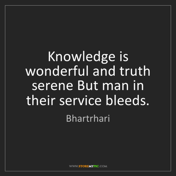 Bhartrhari: Knowledge is wonderful and truth serene But man in their...