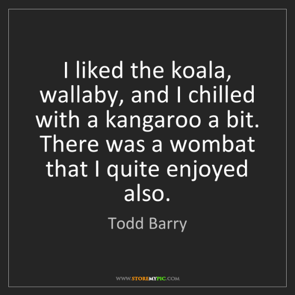 Todd Barry: I liked the koala, wallaby, and I chilled with a kangaroo...
