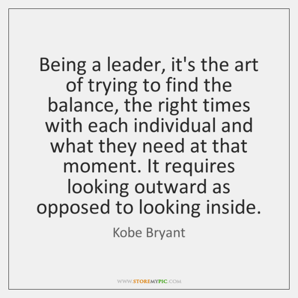 Being a leader, it's the art of trying to find the balance, ...