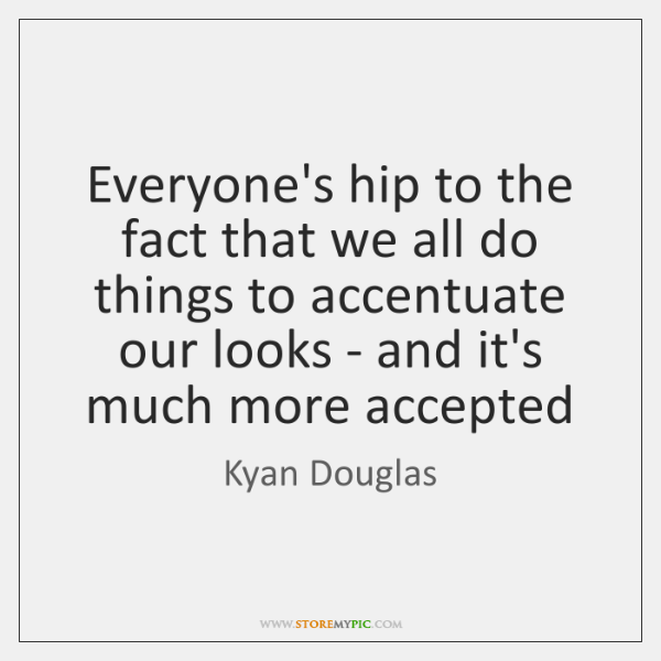 Everyone's hip to the fact that we all do things to accentuate ...