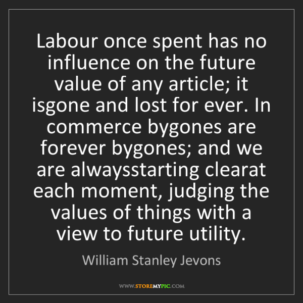 William Stanley Jevons: Labour once spent has no influence on the future value...