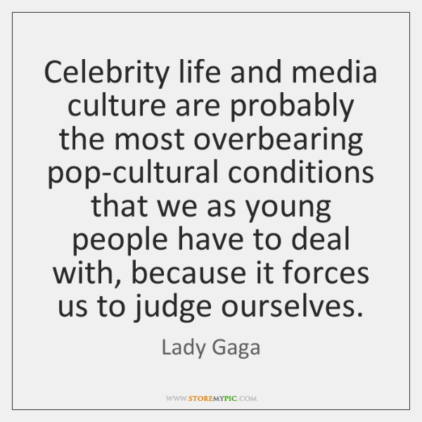 Celebrity life and media culture are probably the most overbearing pop-cultural conditions ...