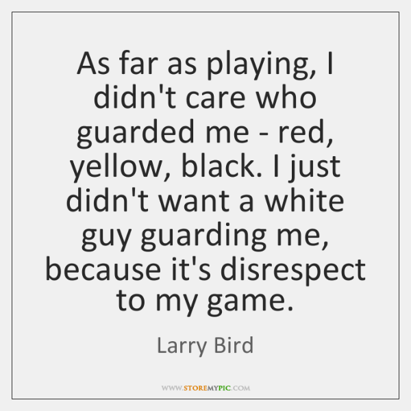 As far as playing, I didn't care who guarded me - red, ...