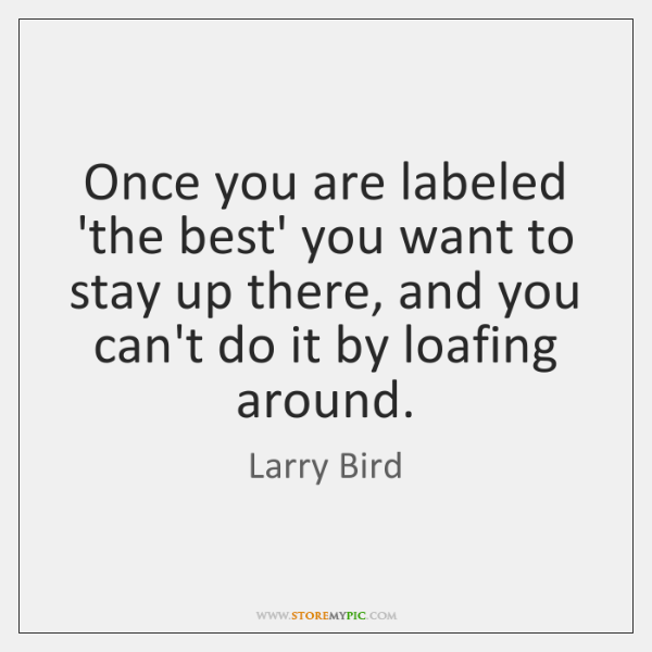 Once you are labeled 'the best' you want to stay up there, ...