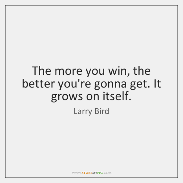 The more you win, the better you're gonna get. It grows on ...