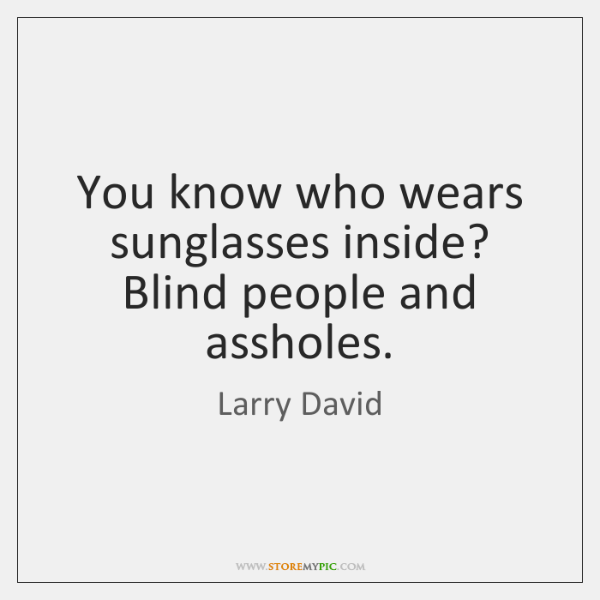 You know who wears sunglasses inside? Blind people and assholes.