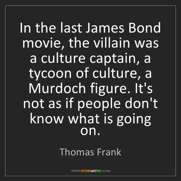 Thomas Frank: In the last James Bond movie, the villain was a culture...