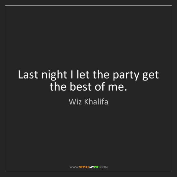 Wiz Khalifa: Last night I let the party get the best of me.
