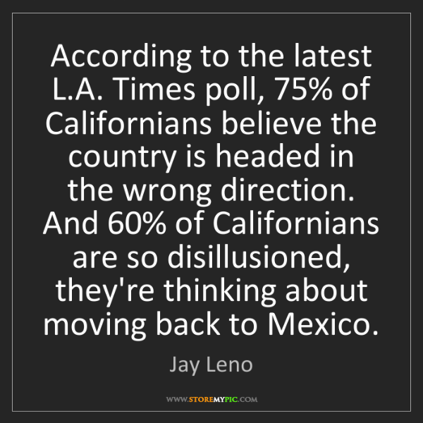 Jay Leno: According to the latest L.A. Times poll, 75% of Californians...