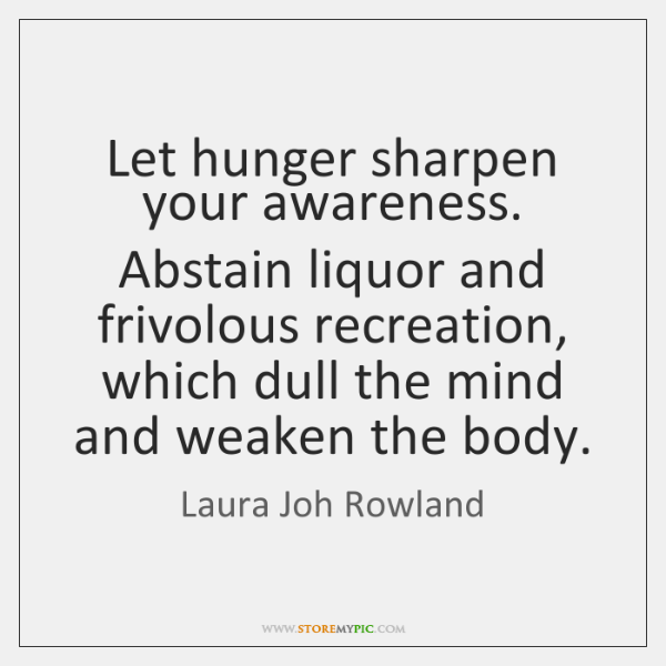 Let hunger sharpen your awareness. Abstain liquor and frivolous recreation, which dull ...