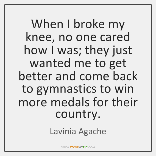 When I broke my knee, no one cared how I was; they ...