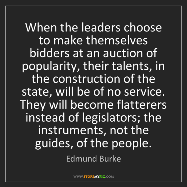 Edmund Burke: When the leaders choose to make themselves bidders at...
