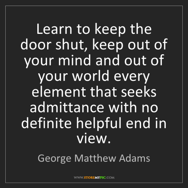George Matthew Adams: Learn to keep the door shut, keep out of your mind and...
