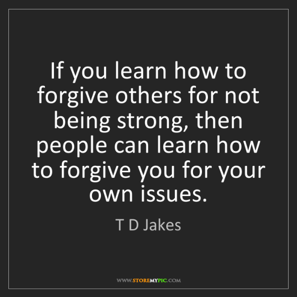 T D Jakes: If you learn how to forgive others for not being strong,...