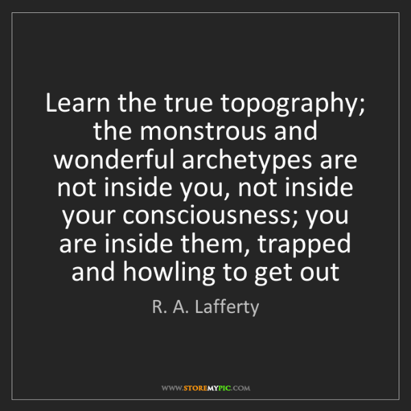 R. A. Lafferty: Learn the true topography; the monstrous and wonderful...