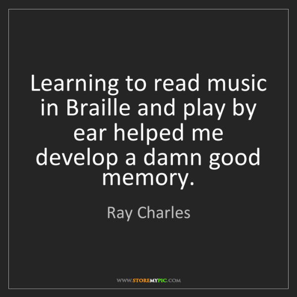 Ray Charles: Learning to read music in Braille and play by ear helped...