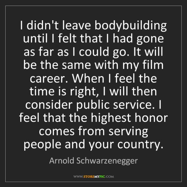 Arnold Schwarzenegger: I didn't leave bodybuilding until I felt that I had gone...