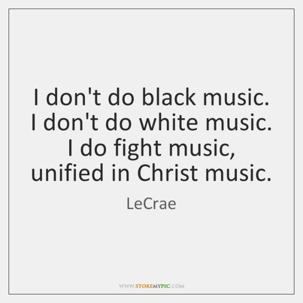 I don't do black music. I don't do white music. I do ...