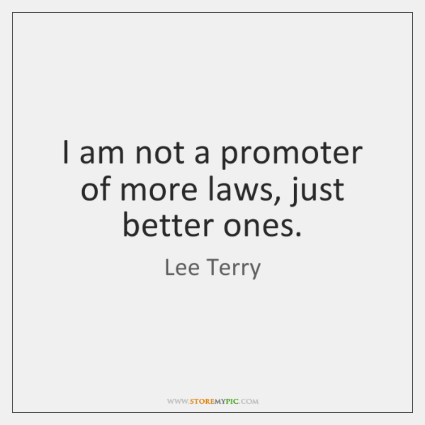 I am not a promoter of more laws, just better ones.