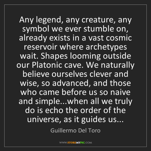 Guillermo Del Toro: Any legend, any creature, any symbol we ever stumble...