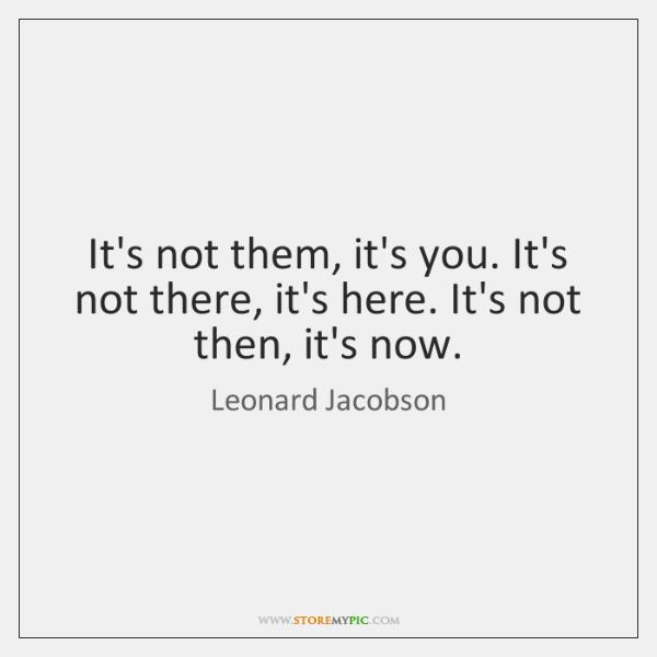 It's not them, it's you. It's not there, it's here. It's not ...