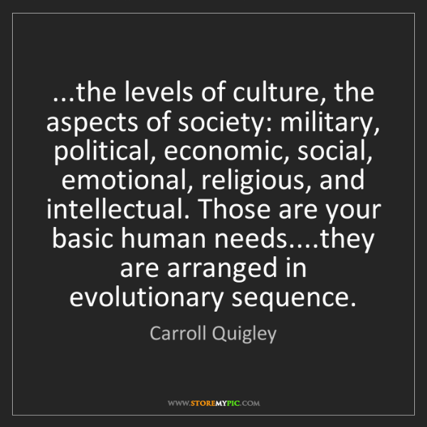 Carroll Quigley: ...the levels of culture, the aspects of society: military,...