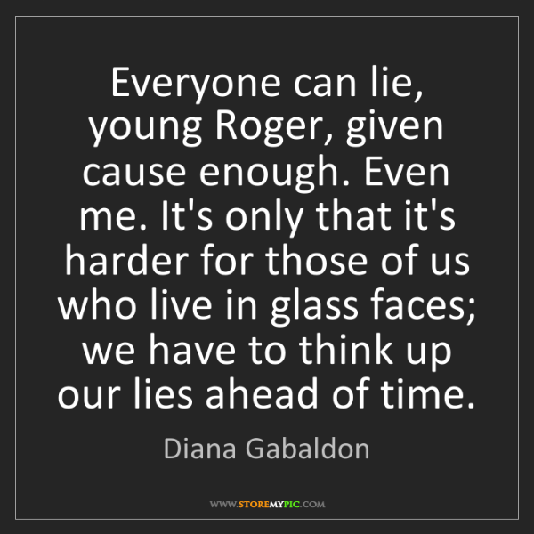 Diana Gabaldon: Everyone can lie, young Roger, given cause enough. Even...
