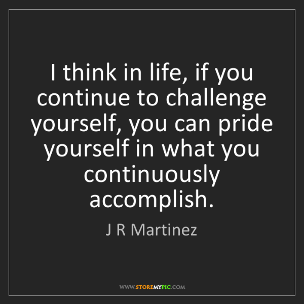 J R Martinez: I think in life, if you continue to challenge yourself,...