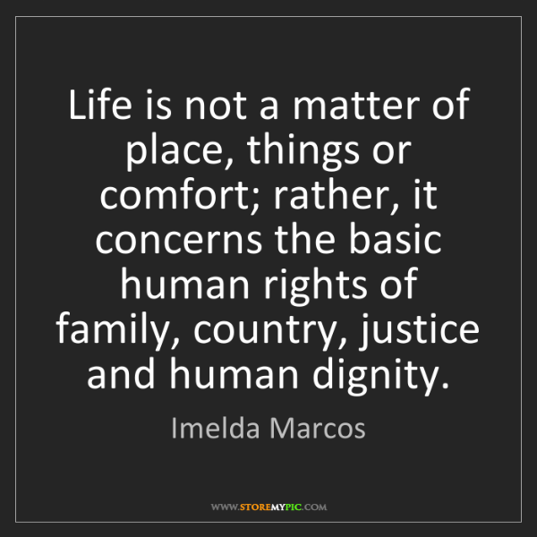 Imelda Marcos: Life is not a matter of place, things or comfort; rather,...