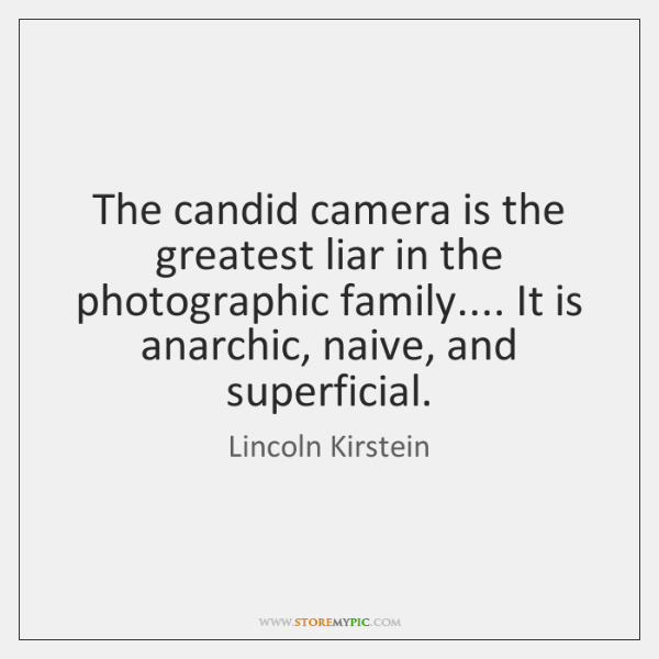The candid camera is the greatest liar in the photographic family.... It ...