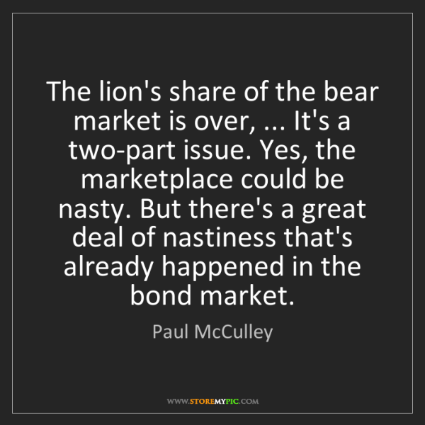 Paul McCulley: The lion's share of the bear market is over, ... It's...