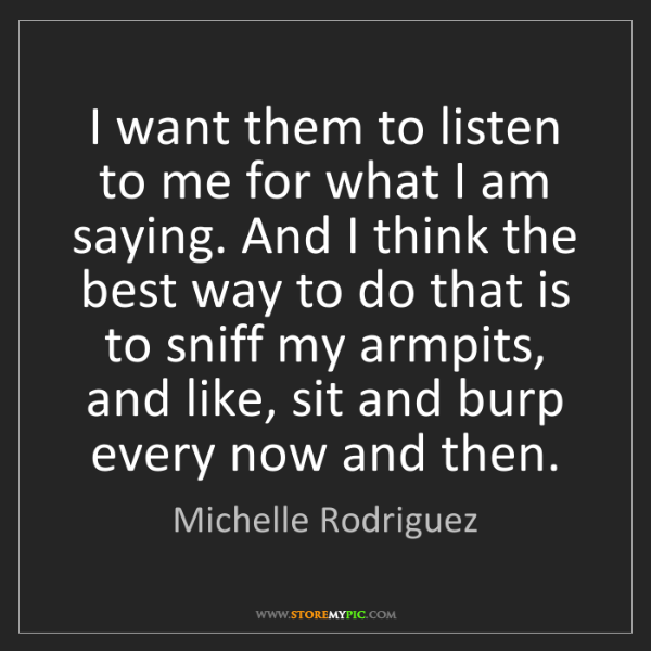 Michelle Rodriguez: I want them to listen to me for what I am saying. And...