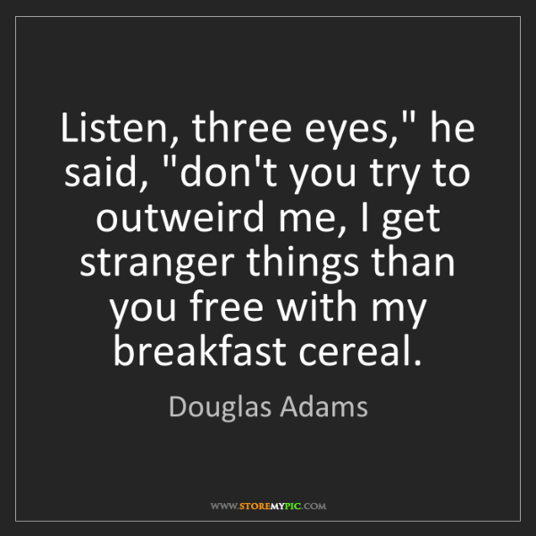 "Douglas Adams: Listen, three eyes,"" he said, ""don't you try to outweird..."