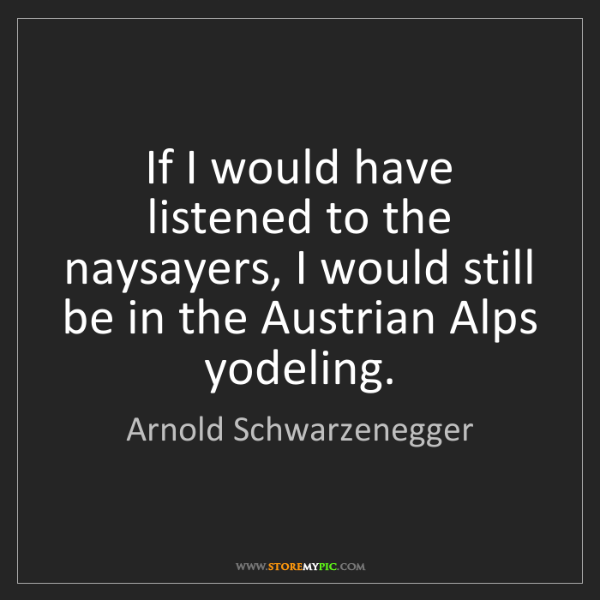 Arnold Schwarzenegger: If I would have listened to the naysayers, I would still...