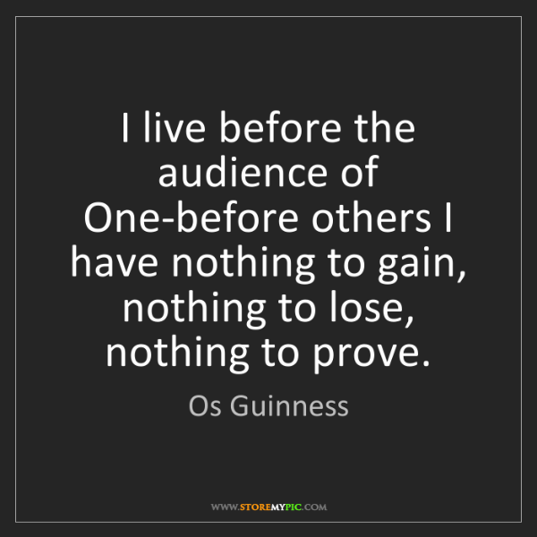 Os Guinness: I live before the audience of One-before others I have...