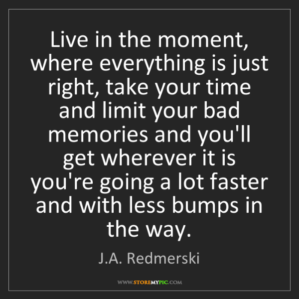 J.A. Redmerski: Live in the moment, where everything is just right, take...