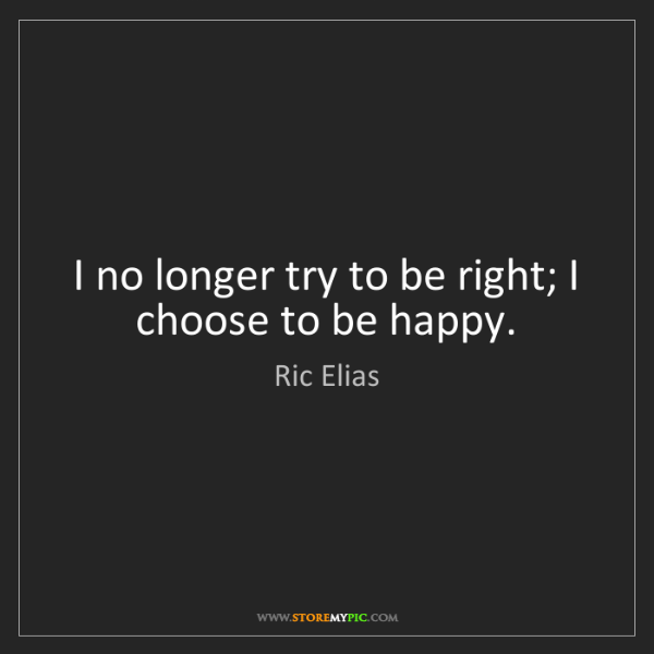 Ric Elias: I no longer try to be right; I choose to be happy.