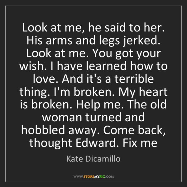 Kate Dicamillo: Look at me, he said to her. His arms and legs jerked....