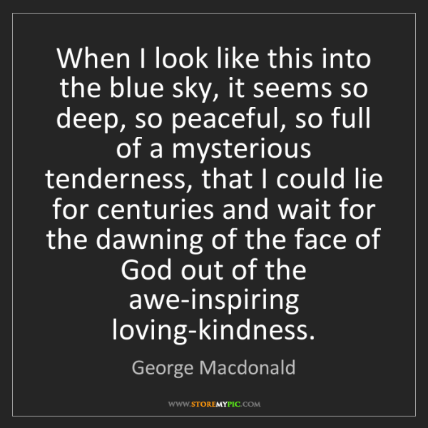 George Macdonald: When I look like this into the blue sky, it seems so...