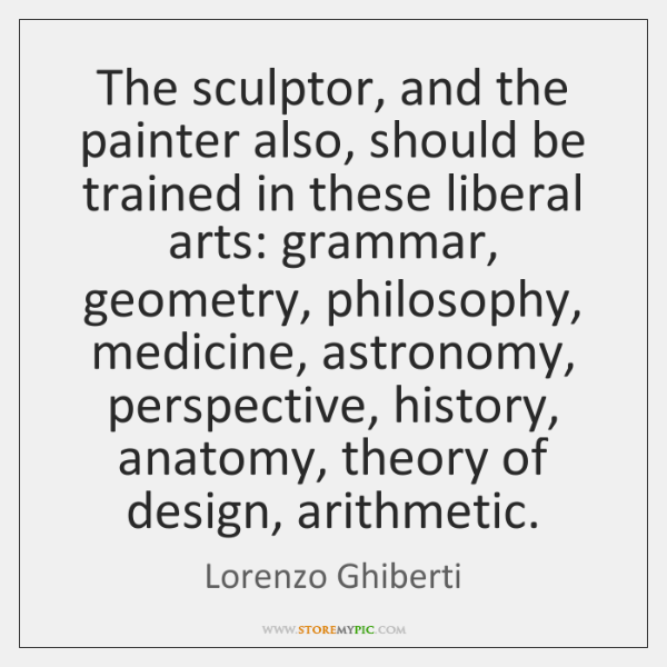 The sculptor, and the painter also, should be trained in these liberal ...