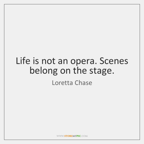Life is not an opera. Scenes belong on the stage.